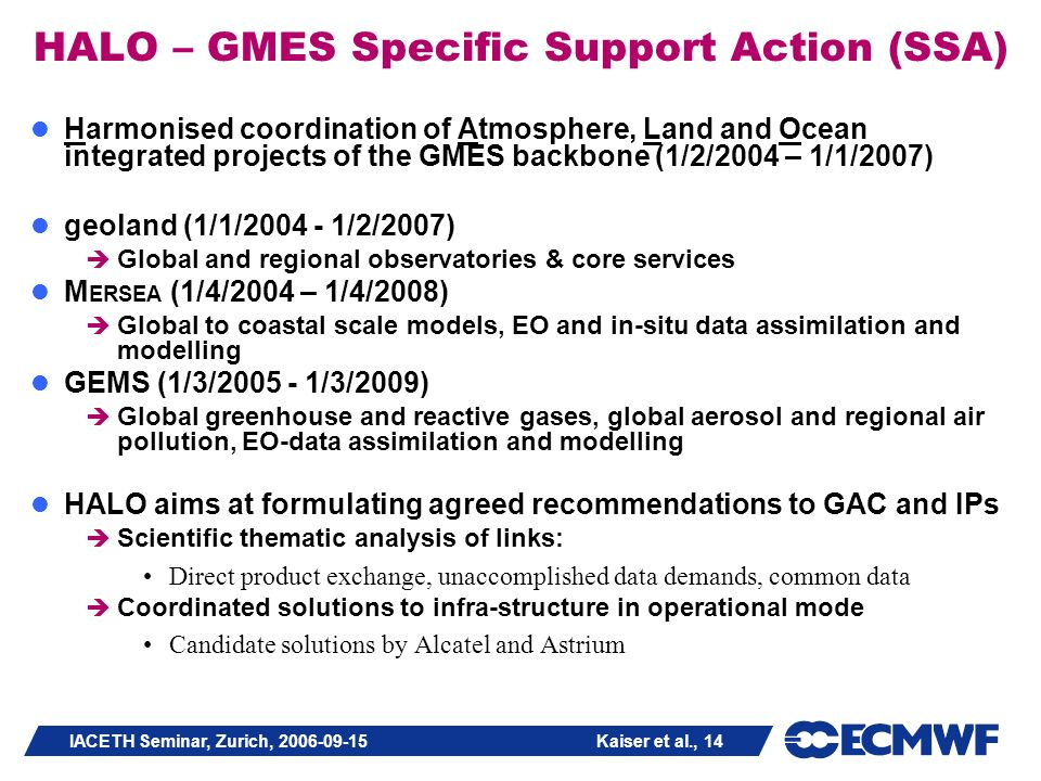 IACETH Seminar, Zurich, 2006-09-15 Kaiser et al., 14 HALO – GMES Specific Support Action (SSA) Harmonised coordination of Atmosphere, Land and Ocean integrated projects of the GMES backbone (1/2/2004 – 1/1/2007) geoland (1/1/2004 - 1/2/2007) Global and regional observatories & core services M ERSEA (1/4/2004 – 1/4/2008) Global to coastal scale models, EO and in-situ data assimilation and modelling GEMS (1/3/2005 - 1/3/2009) Global greenhouse and reactive gases, global aerosol and regional air pollution, EO-data assimilation and modelling HALO aims at formulating agreed recommendations to GAC and IPs Scientific thematic analysis of links: Direct product exchange, unaccomplished data demands, common data Coordinated solutions to infra-structure in operational mode Candidate solutions by Alcatel and Astrium