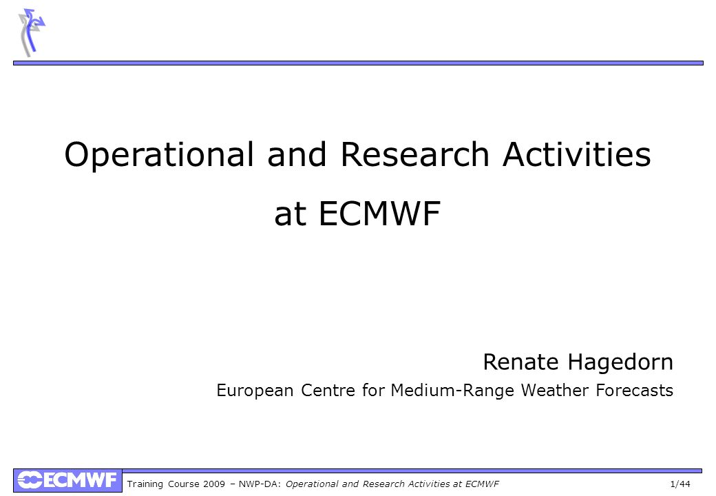 Training Course 2009 – NWP-DA: Operational and Research Activities at ECMWF 22/44 Data Assimilation Observations measure the current state, but provide an incomplete picture Observations made at irregularly spaced points, often with large gaps Observations made at various times, not all at analysis time Observations have errors Many observations not directly of model variables The forecast model can be used to process the observations and produce a more complete picture (data assimilation) start with previous analysis use model to make short-range forecast for current analysis time correct this background state using the new observations see next eight days The forecast model is very sensitive to small differences in initial conditions accurate analysis crucial for accurate forecast EPS used to represent the remaining analysis uncertainty