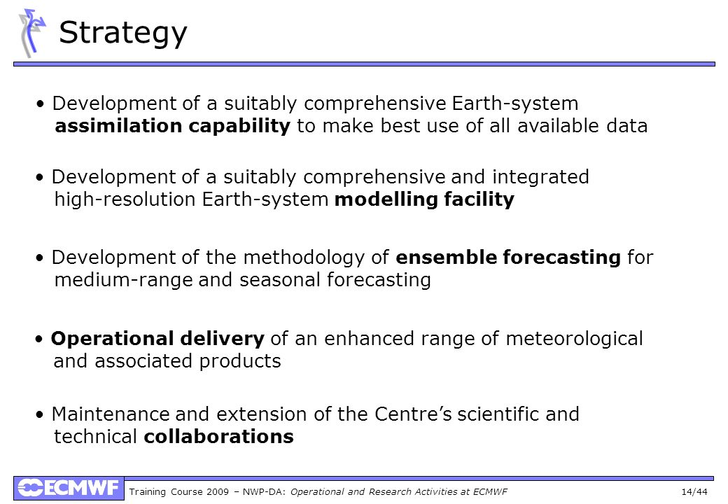 Training Course 2009 – NWP-DA: Operational and Research Activities at ECMWF 14/44 Strategy Development of a suitably comprehensive Earth-system assimi