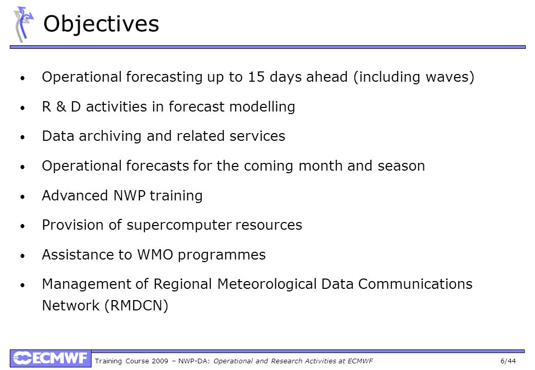 Training Course 2009 – NWP-DA: Operational and Research Activities at ECMWF 6/44 Objectives Operational forecasting up to 15 days ahead (including wav