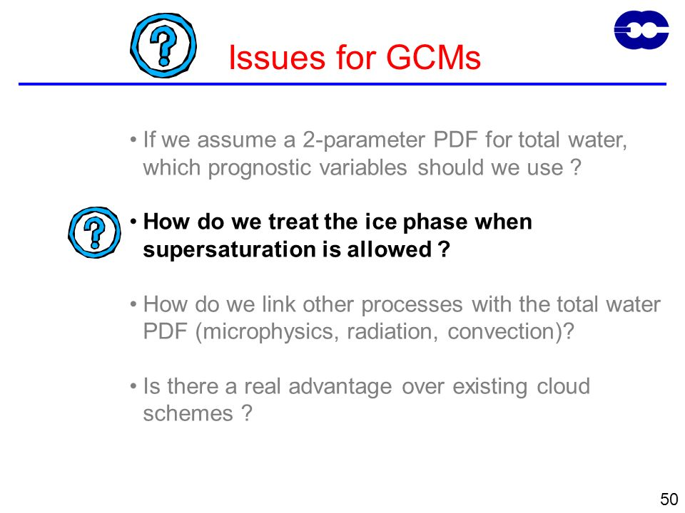 50 Issues for GCMs If we assume a 2-parameter PDF for total water, which prognostic variables should we use ? How do we treat the ice phase when super