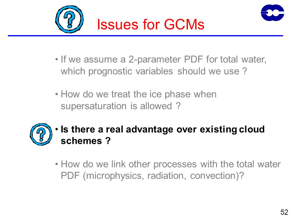 52 Issues for GCMs If we assume a 2-parameter PDF for total water, which prognostic variables should we use ? How do we treat the ice phase when super