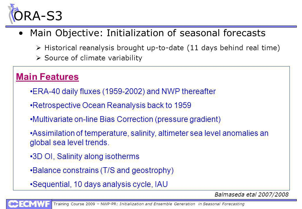 Training Course 2009 – NWP-PR: Initialization and Ensemble Generation in Seasonal Forecasting ORA-S3 Main Objective: Initialization of seasonal forecasts Historical reanalysis brought up-to-date (11 days behind real time) Source of climate variability Main Features ERA-40 daily fluxes (1959-2002) and NWP thereafter Retrospective Ocean Reanalysis back to 1959 Multivariate on-line Bias Correction (pressure gradient) Assimilation of temperature, salinity, altimeter sea level anomalies an global sea level trends.