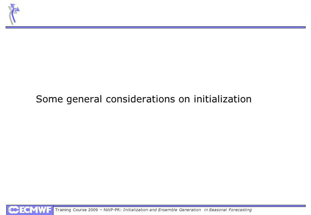 Training Course 2009 – NWP-PR: Initialization and Ensemble Generation in Seasonal Forecasting Some general considerations on initialization