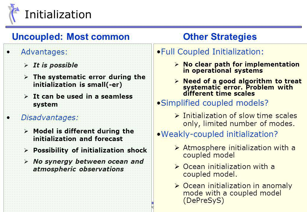 Training Course 2009 – NWP-PR: Initialization and Ensemble Generation in Seasonal Forecasting Initialization Advantages: It is possible The systematic error during the initialization is small(-er) It can be used in a seamless system Disadvantages: Model is different during the initialization and forecast Possibility of initialization shock No synergy between ocean and atmospheric observations Full Coupled Initialization: No clear path for implementation in operational systems Need of a good algorithm to treat systematic error.