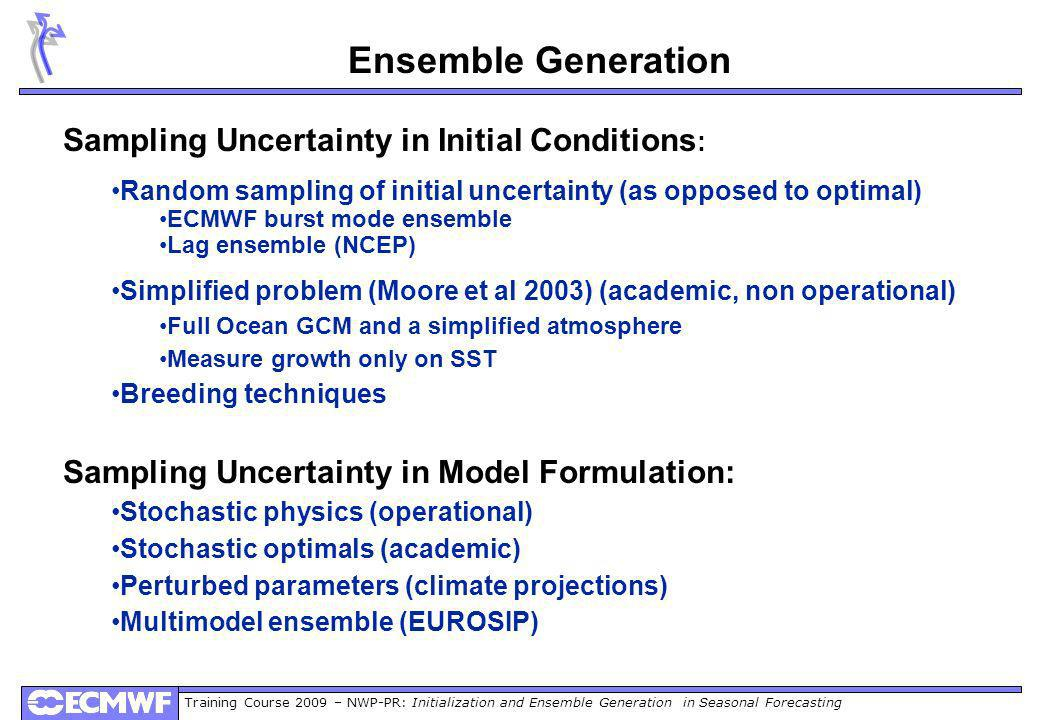 Training Course 2009 – NWP-PR: Initialization and Ensemble Generation in Seasonal Forecasting Ensemble Generation Sampling Uncertainty in Initial Conditions : Random sampling of initial uncertainty (as opposed to optimal) ECMWF burst mode ensemble Lag ensemble (NCEP) Simplified problem (Moore et al 2003) (academic, non operational) Full Ocean GCM and a simplified atmosphere Measure growth only on SST Breeding techniques Sampling Uncertainty in Model Formulation: Stochastic physics (operational) Stochastic optimals (academic) Perturbed parameters (climate projections) Multimodel ensemble (EUROSIP)