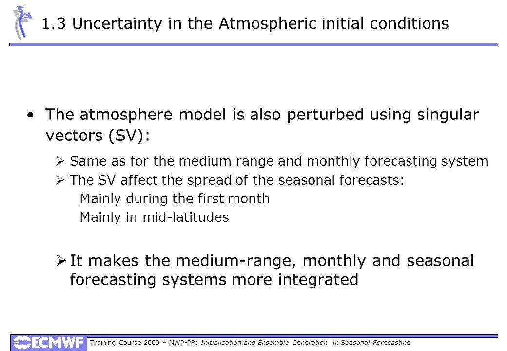 Training Course 2009 – NWP-PR: Initialization and Ensemble Generation in Seasonal Forecasting 1.3 Uncertainty in the Atmospheric initial conditions The atmosphere model is also perturbed using singular vectors (SV): Same as for the medium range and monthly forecasting system The SV affect the spread of the seasonal forecasts: Mainly during the first month Mainly in mid-latitudes It makes the medium-range, monthly and seasonal forecasting systems more integrated