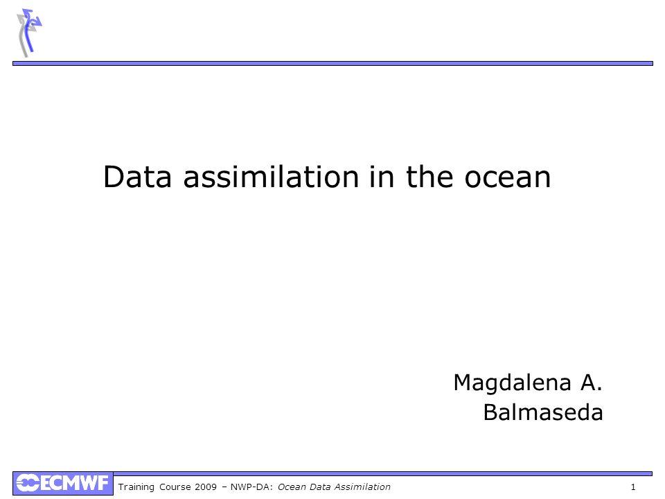 Training Course 2009 – NWP-DA: Ocean Data Assimilation 1 Data assimilation in the ocean Magdalena A. Balmaseda