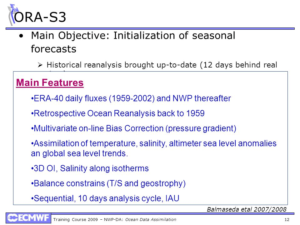 Training Course 2009 – NWP-DA: Ocean Data Assimilation 12 ORA-S3 Main Objective: Initialization of seasonal forecasts Historical reanalysis brought up