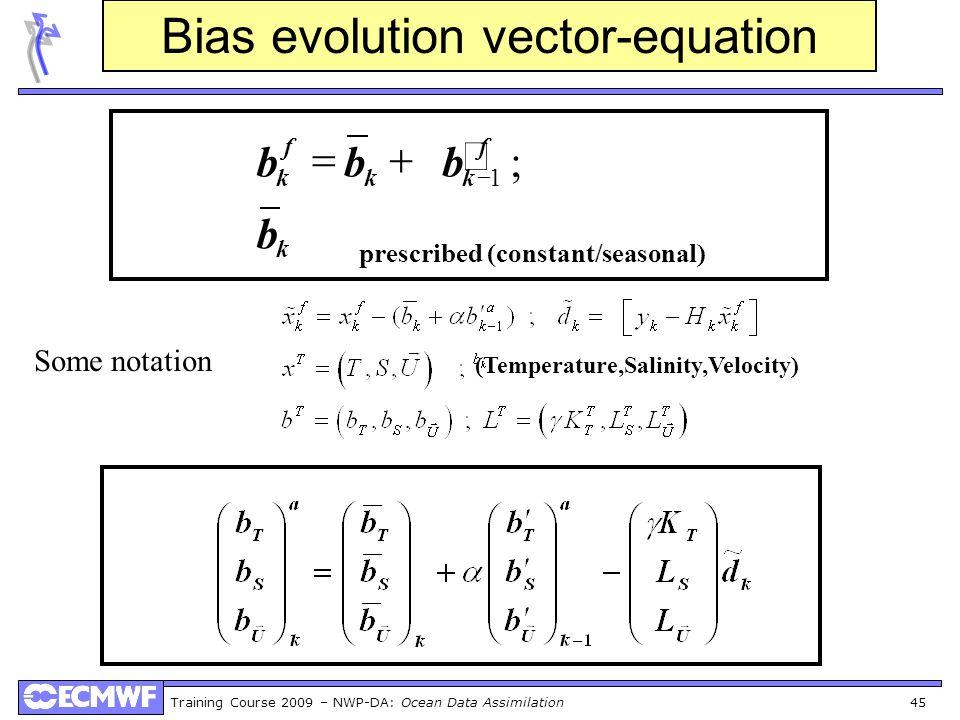 Training Course 2009 – NWP-DA: Ocean Data Assimilation 45 Bias evolution vector-equation Some notation (Temperature,Salinity,Velocity) prescribed (con