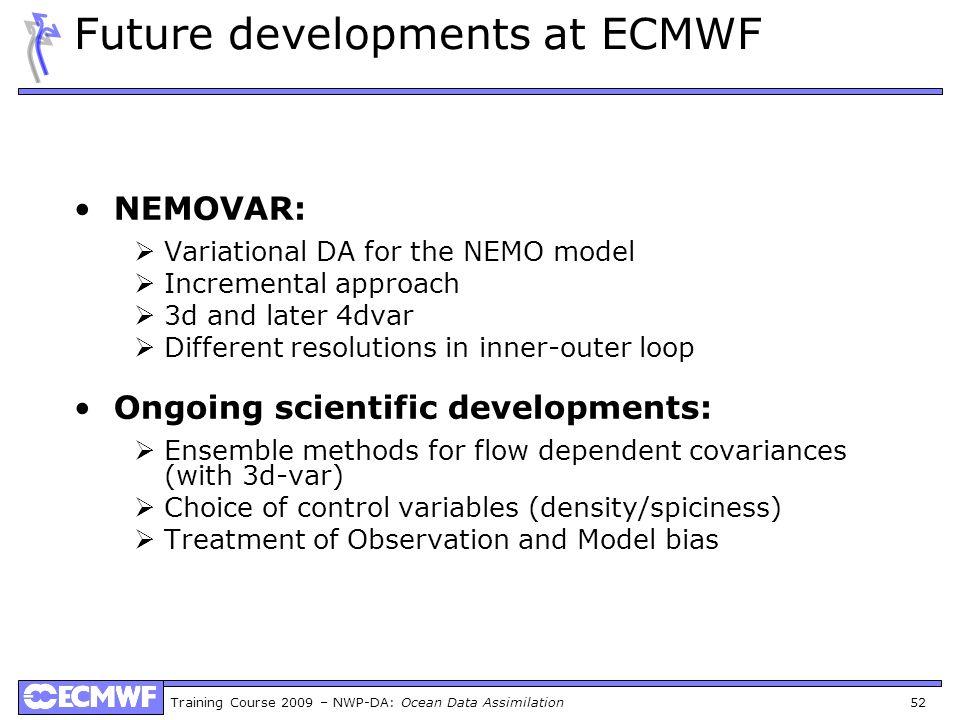 Training Course 2009 – NWP-DA: Ocean Data Assimilation 52 Future developments at ECMWF NEMOVAR: Variational DA for the NEMO model Incremental approach