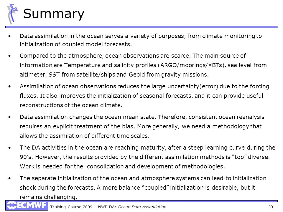 Training Course 2009 – NWP-DA: Ocean Data Assimilation 53 Summary Data assimilation in the ocean serves a variety of purposes, from climate monitoring