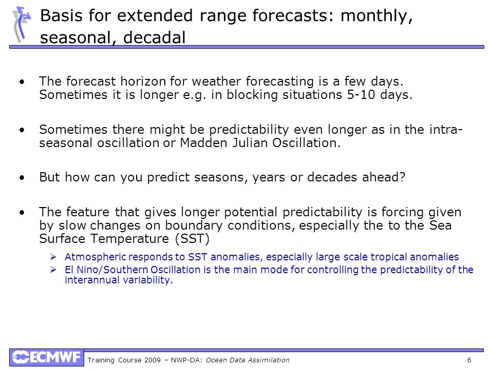 Training Course 2009 – NWP-DA: Ocean Data Assimilation 6 Basis for extended range forecasts: monthly, seasonal, decadal The forecast horizon for weath