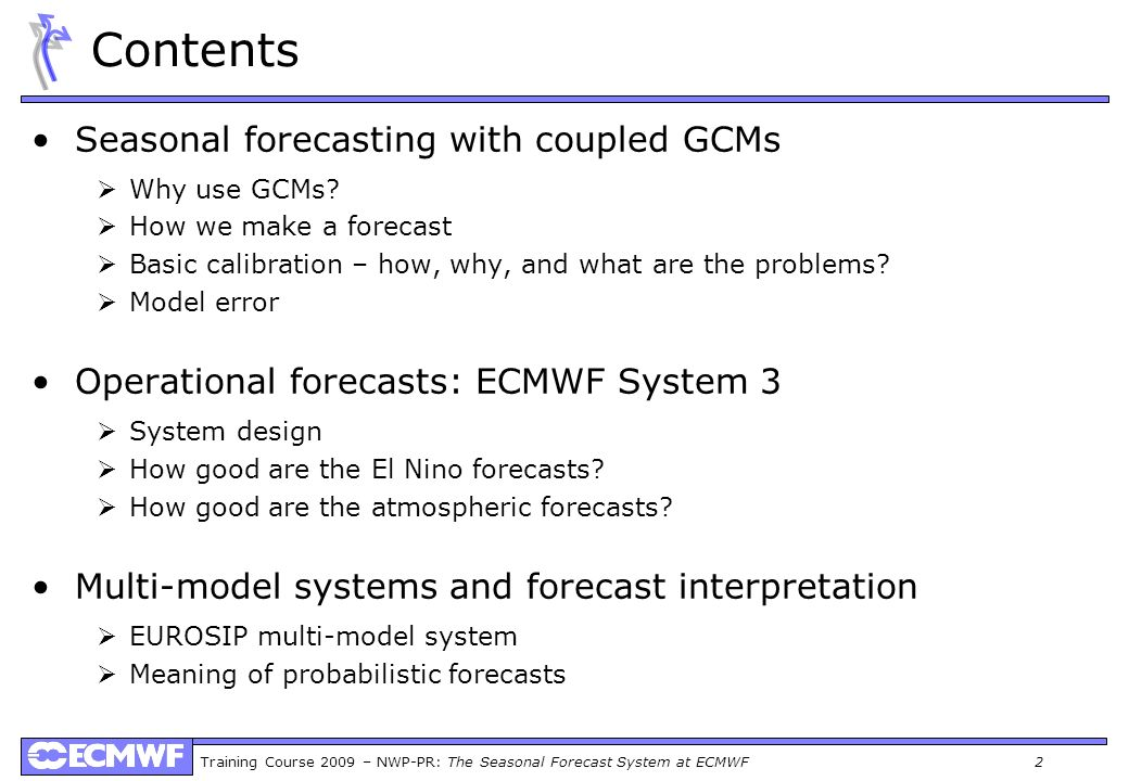 Training Course 2009 – NWP-PR: The Seasonal Forecast System at ECMWF 2 Contents Seasonal forecasting with coupled GCMs Why use GCMs? How we make a for