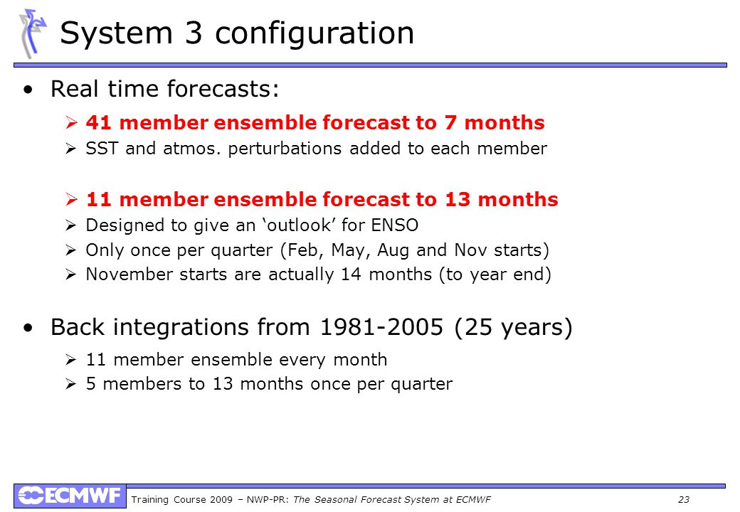 Training Course 2009 – NWP-PR: The Seasonal Forecast System at ECMWF 23 System 3 configuration Real time forecasts: 41 member ensemble forecast to 7 m