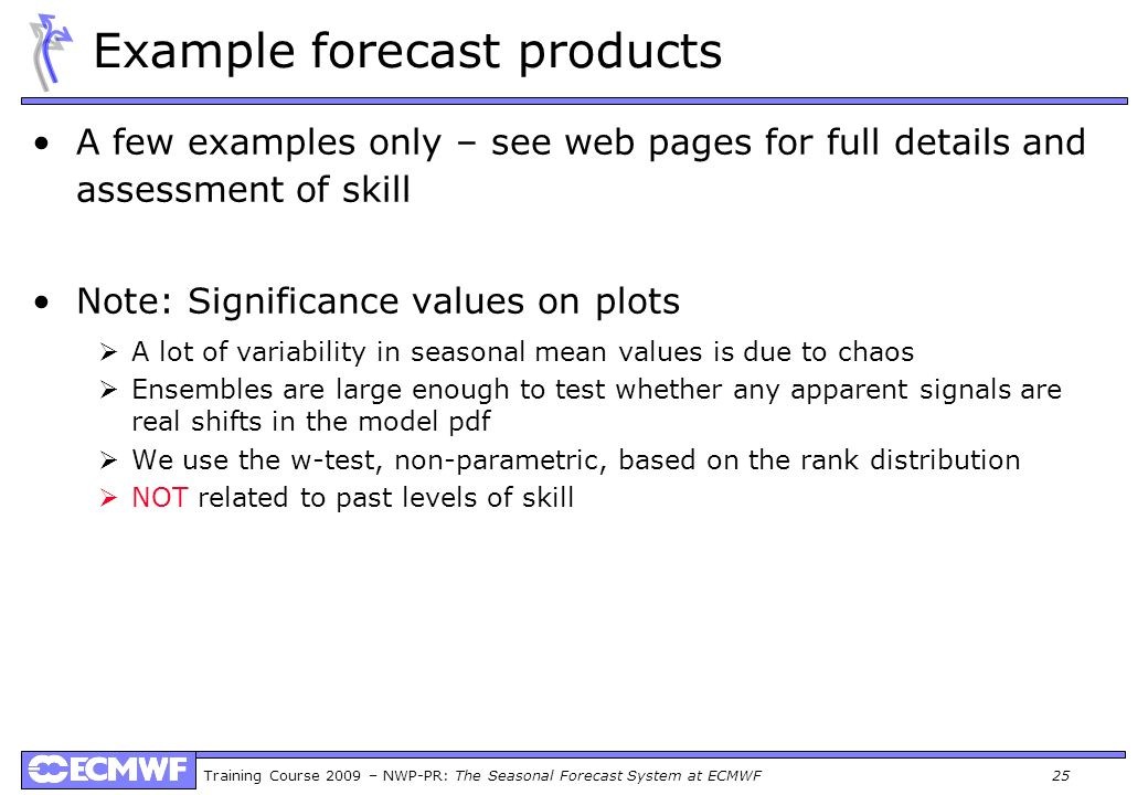Training Course 2009 – NWP-PR: The Seasonal Forecast System at ECMWF 25 Example forecast products A few examples only – see web pages for full details