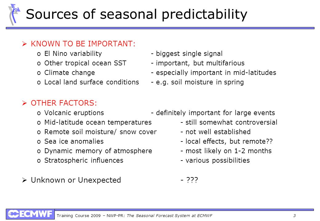 Training Course 2009 – NWP-PR: The Seasonal Forecast System at ECMWF 3 Sources of seasonal predictability KNOWN TO BE IMPORTANT: oEl Nino variability-