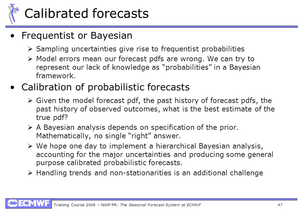 Training Course 2009 – NWP-PR: The Seasonal Forecast System at ECMWF 47 Calibrated forecasts Frequentist or Bayesian Sampling uncertainties give rise