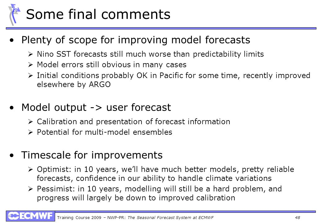 Training Course 2009 – NWP-PR: The Seasonal Forecast System at ECMWF 48 Some final comments Plenty of scope for improving model forecasts Nino SST for