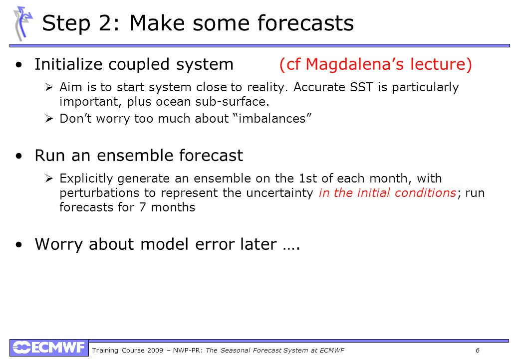 Training Course 2009 – NWP-PR: The Seasonal Forecast System at ECMWF 6 Step 2: Make some forecasts Initialize coupled system (cf Magdalenas lecture) A