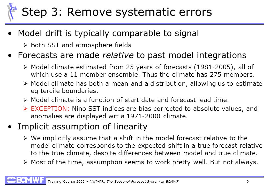 Training Course 2009 – NWP-PR: The Seasonal Forecast System at ECMWF 9 Step 3: Remove systematic errors Model drift is typically comparable to signal