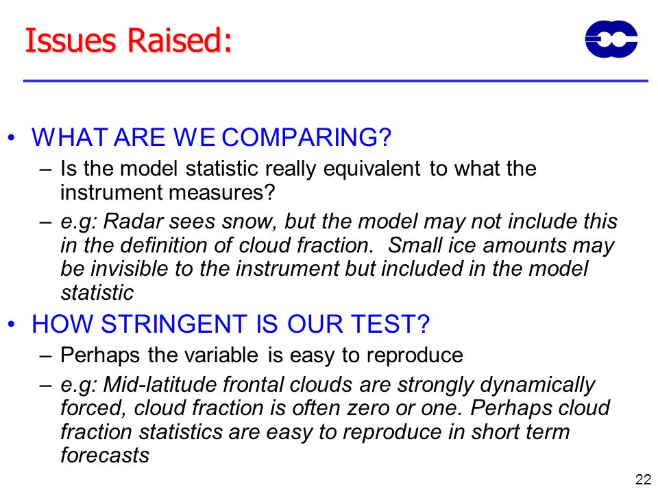 22 Issues Raised: WHAT ARE WE COMPARING? –Is the model statistic really equivalent to what the instrument measures? –e.g: Radar sees snow, but the mod