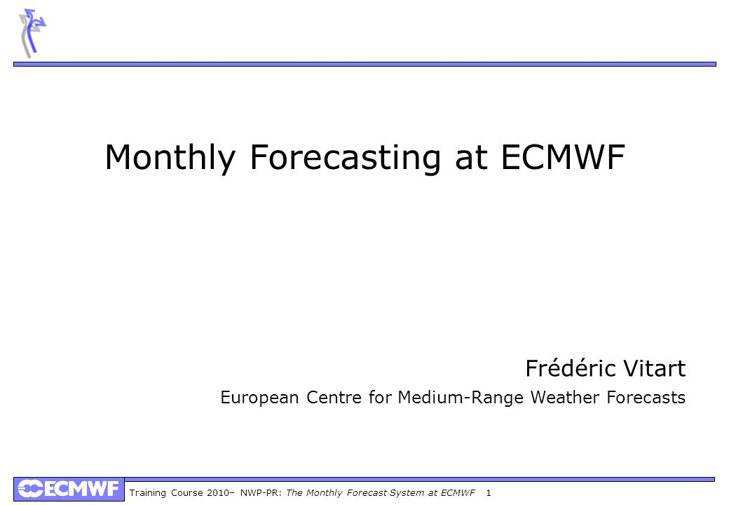 Training Course 2010– NWP-PR: The Monthly Forecast System at ECMWF 2 Product ECMWF: Weather and Climate Dynamical Forecasts ECMWF: Weather and Climate Dynamical Forecasts Medium-Range Forecasts Day 1-10(15) Medium-Range Forecasts Day 1-10(15) Monthly Forecast Day 10-32 Monthly Forecast Day 10-32 Seasonal Forecasts Month 2-7 Seasonal Forecasts Month 2-7 Forecasting systems at ECMWF