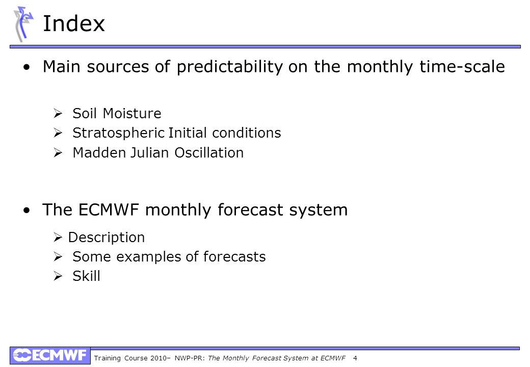 Training Course 2010– NWP-PR: The Monthly Forecast System at ECMWF 45 ROC scores over the Northern extratropics Skill of the ECMWF Monthly Forecasting System 2-metre temperature Day 5-11 Day12-18Day19-25 Day 26-32 Precipitation Mean sea-level pressure