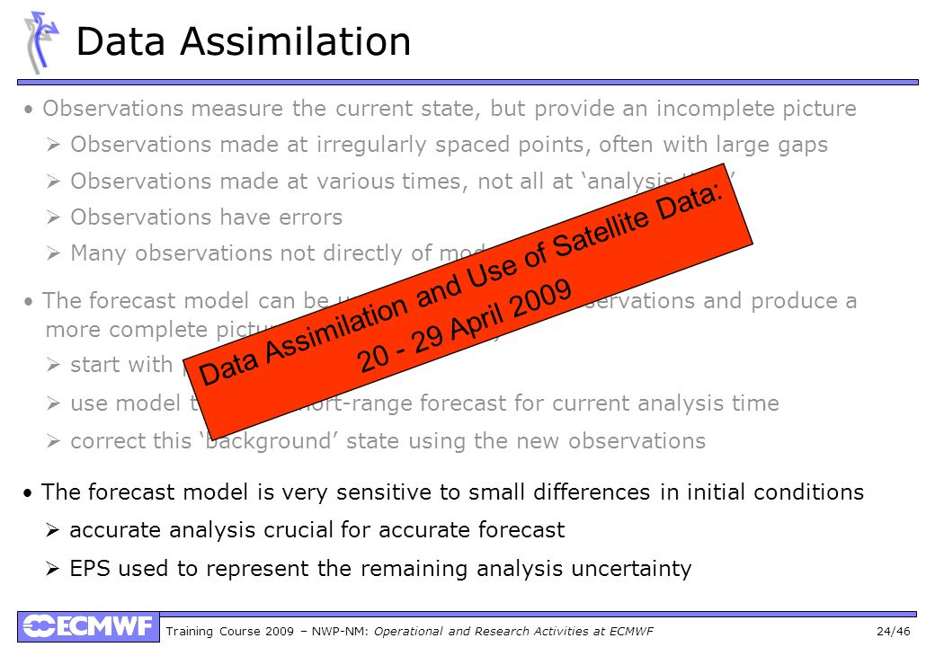 Training Course 2009 – NWP-NM: Operational and Research Activities at ECMWF 24/46 Data Assimilation Observations measure the current state, but provid