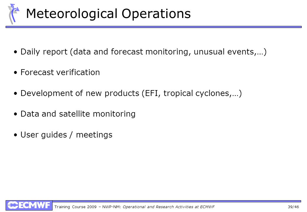 Training Course 2009 – NWP-NM: Operational and Research Activities at ECMWF 39/46 Meteorological Operations Daily report (data and forecast monitoring