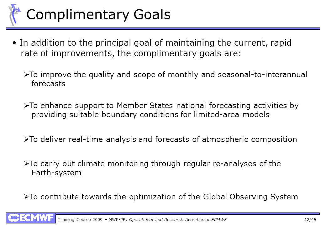 Training Course 2009 – NWP-PR: Operational and Research Activities at ECMWF 12/45 Complimentary Goals In addition to the principal goal of maintaining the current, rapid rate of improvements, the complimentary goals are: To improve the quality and scope of monthly and seasonal-to-interannual forecasts To enhance support to Member States national forecasting activities by providing suitable boundary conditions for limited-area models To deliver real-time analysis and forecasts of atmospheric composition To carry out climate monitoring through regular re-analyses of the Earth-system To contribute towards the optimization of the Global Observing System