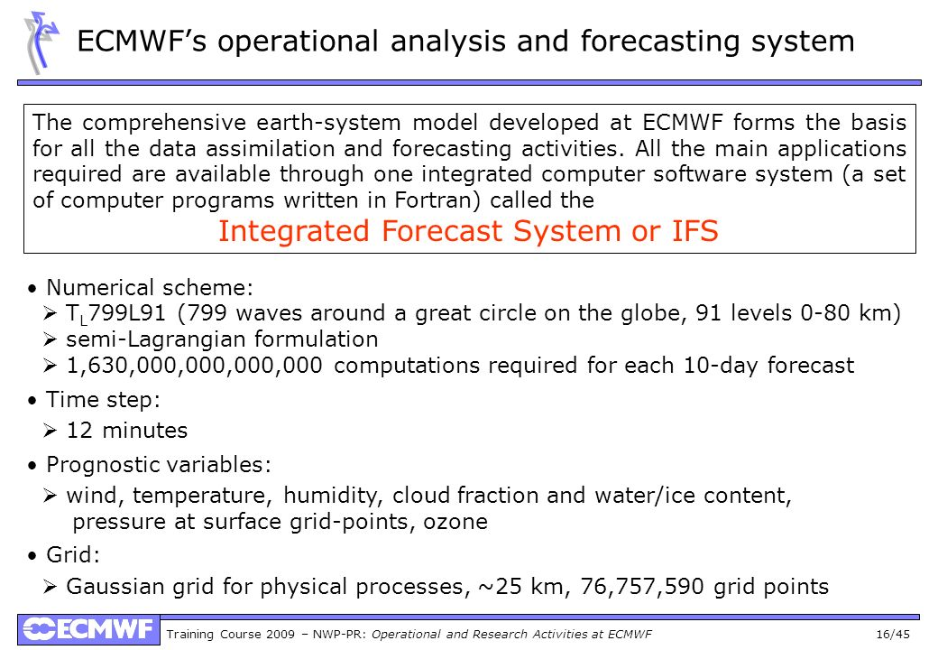 Training Course 2009 – NWP-PR: Operational and Research Activities at ECMWF 16/45 ECMWFs operational analysis and forecasting system The comprehensive earth-system model developed at ECMWF forms the basis for all the data assimilation and forecasting activities.