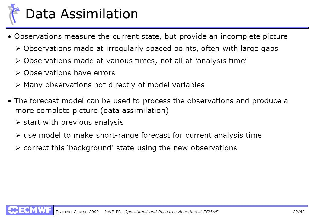 Training Course 2009 – NWP-PR: Operational and Research Activities at ECMWF 22/45 Data Assimilation Observations measure the current state, but provide an incomplete picture Observations made at irregularly spaced points, often with large gaps Observations made at various times, not all at analysis time Observations have errors Many observations not directly of model variables The forecast model can be used to process the observations and produce a more complete picture (data assimilation) start with previous analysis use model to make short-range forecast for current analysis time correct this background state using the new observations