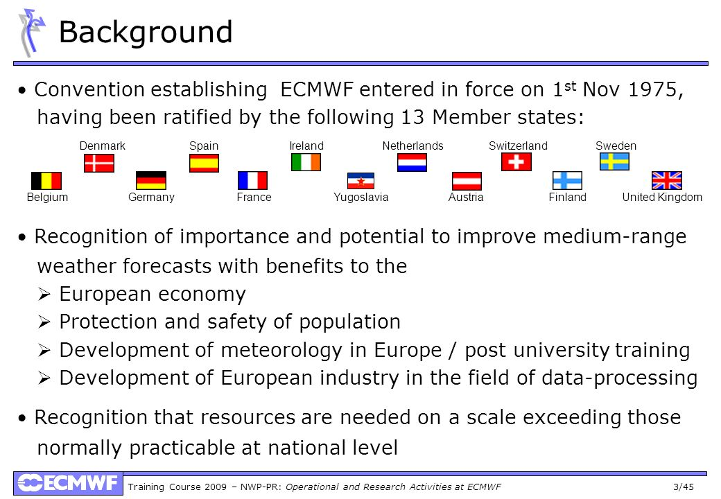 Training Course 2009 – NWP-PR: Operational and Research Activities at ECMWF 3/45 Background Convention establishing ECMWF entered in force on 1 st Nov 1975, having been ratified by the following 13 Member states: Recognition of importance and potential to improve medium-range weather forecasts with benefits to the European economy Protection and safety of population Development of meteorology in Europe / post university training Development of European industry in the field of data-processing Recognition that resources are needed on a scale exceeding those normally practicable at national level Belgium Germany France Yugoslavia Austria Finland United Kingdom Denmark Spain Ireland Netherlands Switzerland Sweden