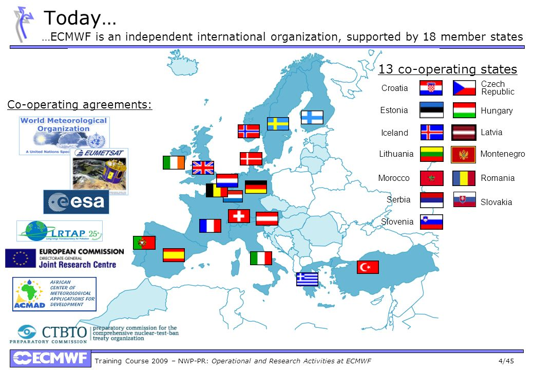 Training Course 2009 – NWP-PR: Operational and Research Activities at ECMWF 4/45 Today… …ECMWF is an independent international organization, supported by 18 member states 13 co-operating states Iceland Czech Republic Slovenia Romania Serbia Hungary Croatia Estonia Lithuania Morocco Co-operating agreements: Montenegro Slovakia Latvia