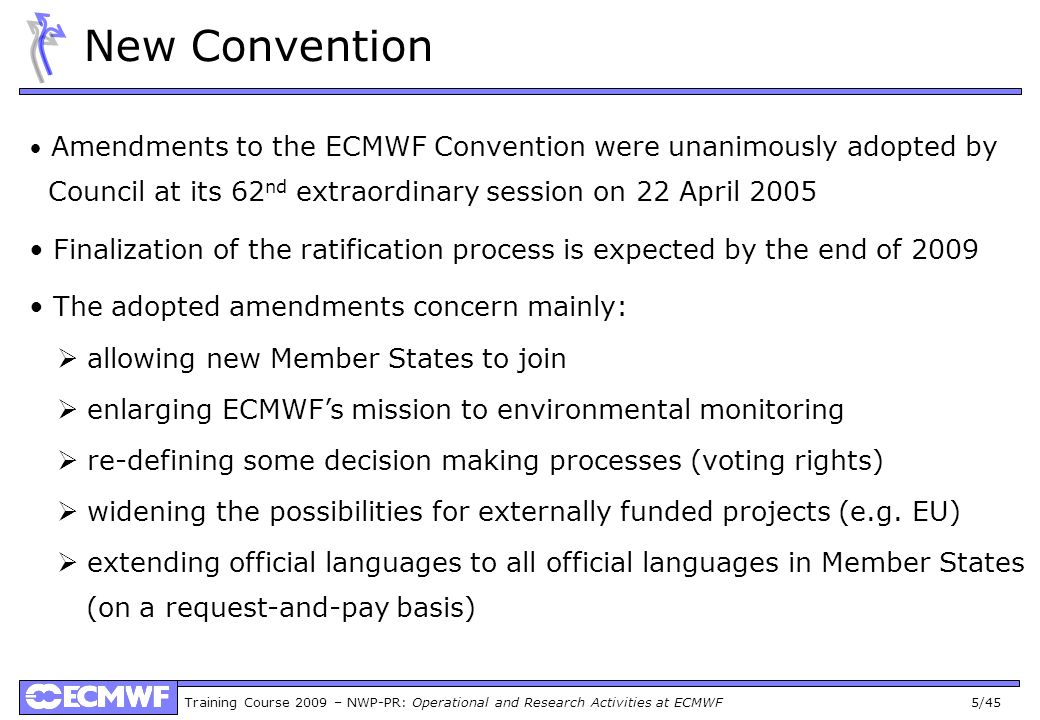 Training Course 2009 – NWP-PR: Operational and Research Activities at ECMWF 5/45 New Convention Amendments to the ECMWF Convention were unanimously adopted by Council at its 62 nd extraordinary session on 22 April 2005 Finalization of the ratification process is expected by the end of 2009 The adopted amendments concern mainly: allowing new Member States to join enlarging ECMWFs mission to environmental monitoring re-defining some decision making processes (voting rights) widening the possibilities for externally funded projects (e.g.