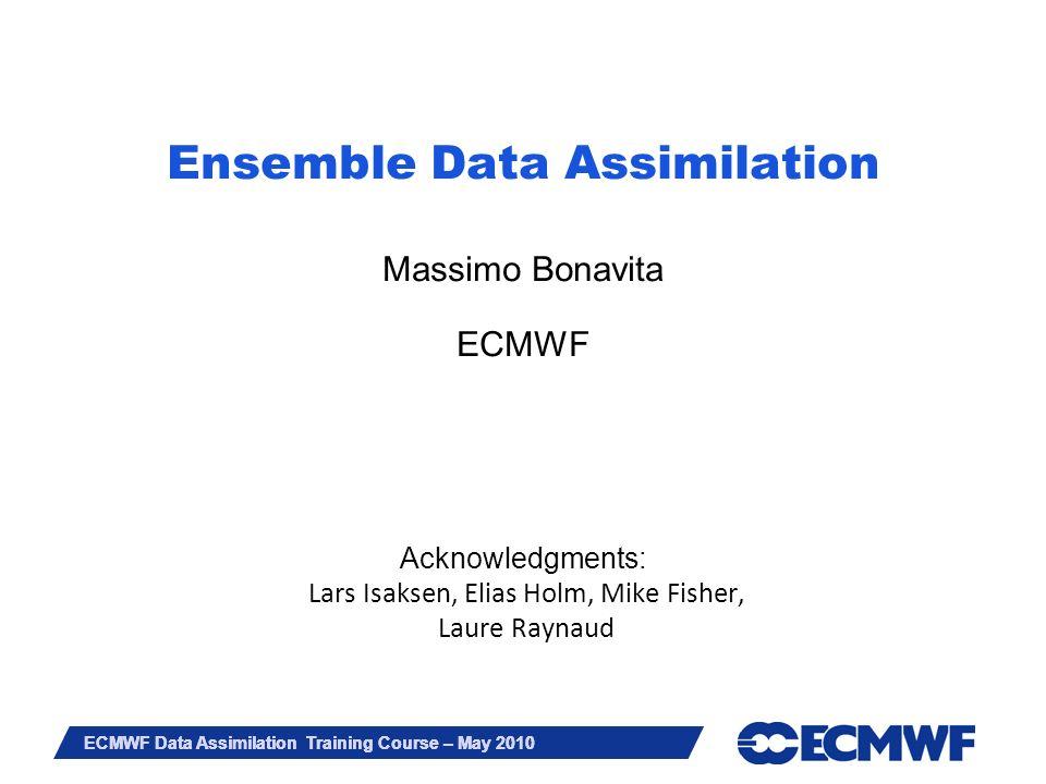 Slide 1 ECMWF Data Assimilation Training Course – May 2010 Ensemble Data Assimilation Massimo Bonavita ECMWF Acknowledgments: Lars Isaksen, Elias Holm