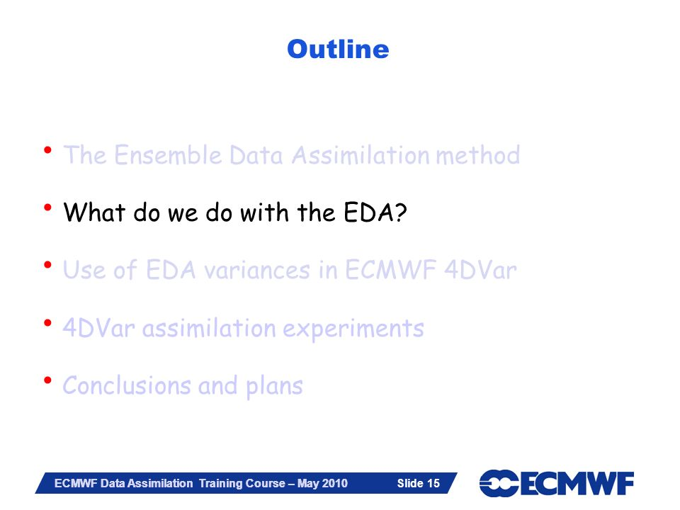 Slide 15 ECMWF Data Assimilation Training Course – May 2010 Outline The Ensemble Data Assimilation method What do we do with the EDA? Use of EDA varia