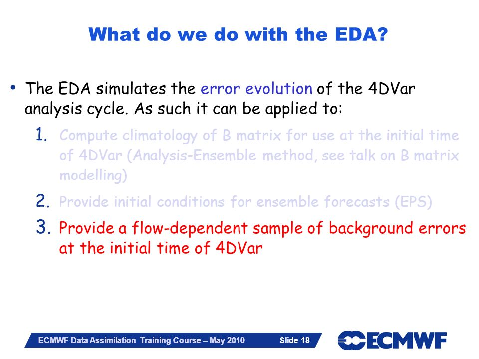 Slide 18 ECMWF Data Assimilation Training Course – May 2010 The EDA simulates the error evolution of the 4DVar analysis cycle. As such it can be appli