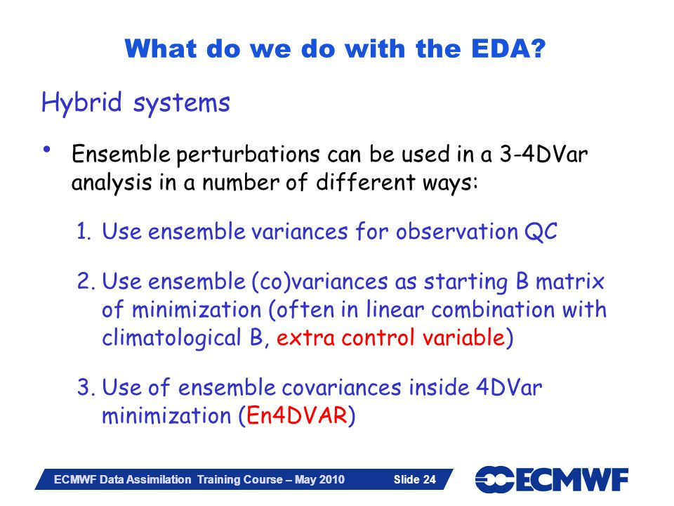 Slide 24 ECMWF Data Assimilation Training Course – May 2010 Hybrid systems Ensemble perturbations can be used in a 3-4DVar analysis in a number of dif