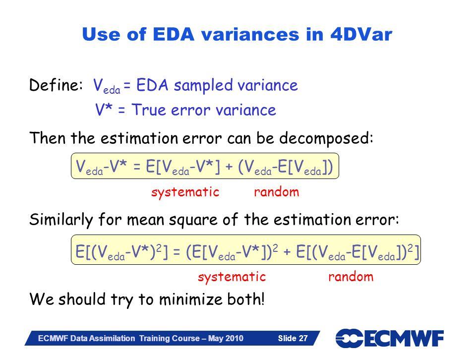 Slide 27 ECMWF Data Assimilation Training Course – May 2010 Define: V eda = EDA sampled variance V* = True error variance Then the estimation error ca