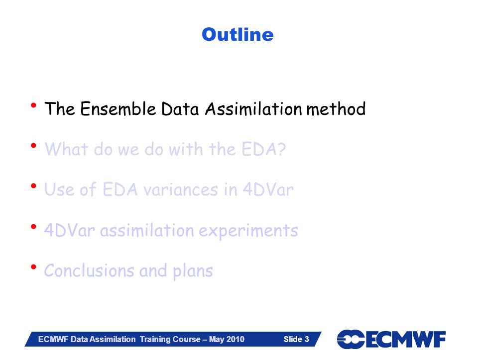 Slide 3 ECMWF Data Assimilation Training Course – May 2010 Outline The Ensemble Data Assimilation method What do we do with the EDA? Use of EDA varian