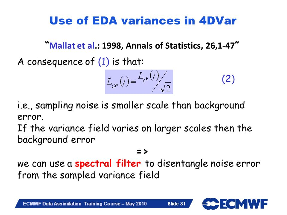 Slide 31 ECMWF Data Assimilation Training Course – May 2010 Mallat et al.: 1998, Annals of Statistics, 26,1-47 A consequence of (1) is that: (2) i.e.,
