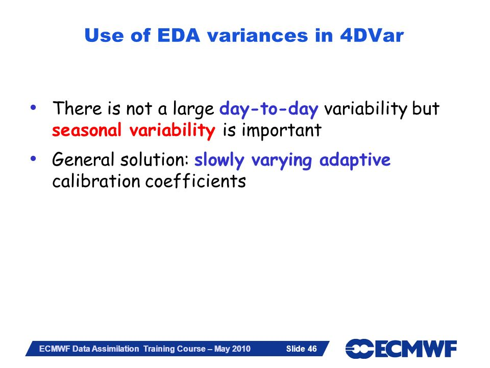 Slide 46 ECMWF Data Assimilation Training Course – May 2010 There is not a large day-to-day variability but seasonal variability is important General