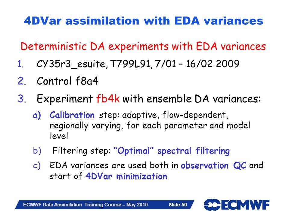 Slide 50 ECMWF Data Assimilation Training Course – May 2010 4DVar assimilation with EDA variances Deterministic DA experiments with EDA variances 1.CY