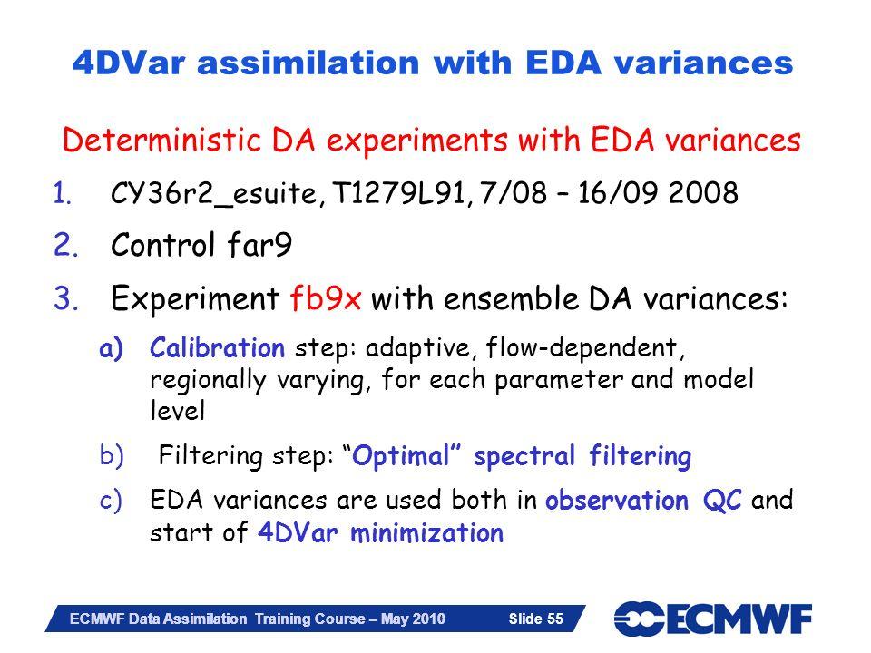 Slide 55 ECMWF Data Assimilation Training Course – May 2010 4DVar assimilation with EDA variances Deterministic DA experiments with EDA variances 1.CY