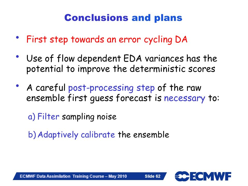 Slide 62 ECMWF Data Assimilation Training Course – May 2010 First step towards an error cycling DA Use of flow dependent EDA variances has the potenti
