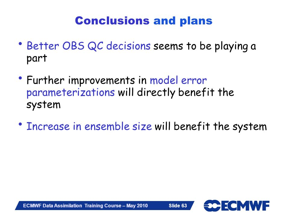 Slide 63 ECMWF Data Assimilation Training Course – May 2010 Better OBS QC decisions seems to be playing a part Further improvements in model error par