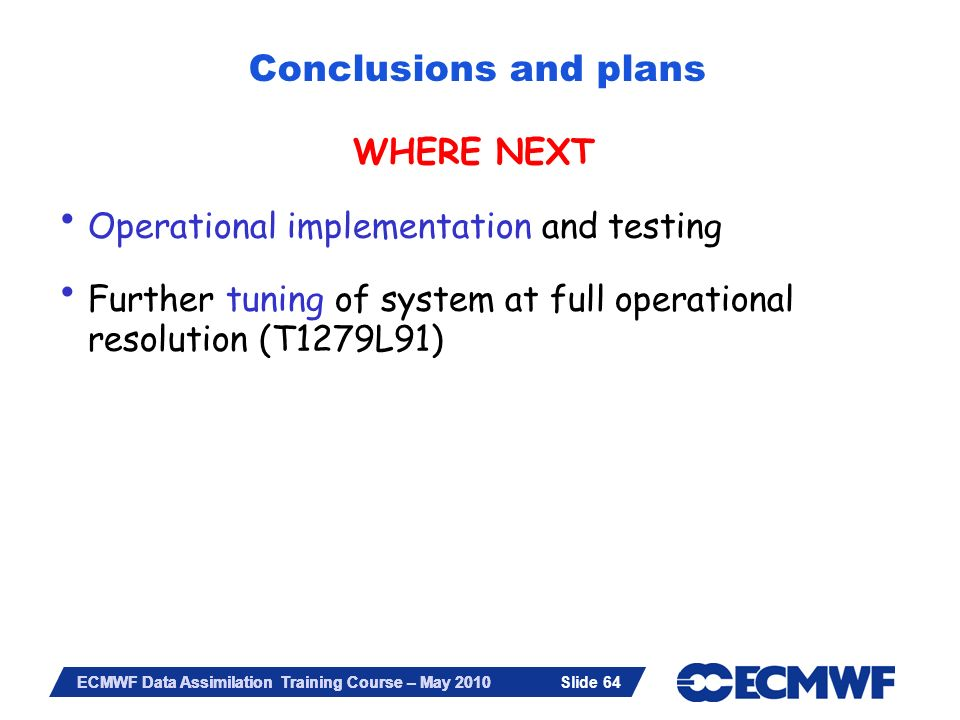 Slide 64 ECMWF Data Assimilation Training Course – May 2010 WHERE NEXT Operational implementation and testing Further tuning of system at full operati