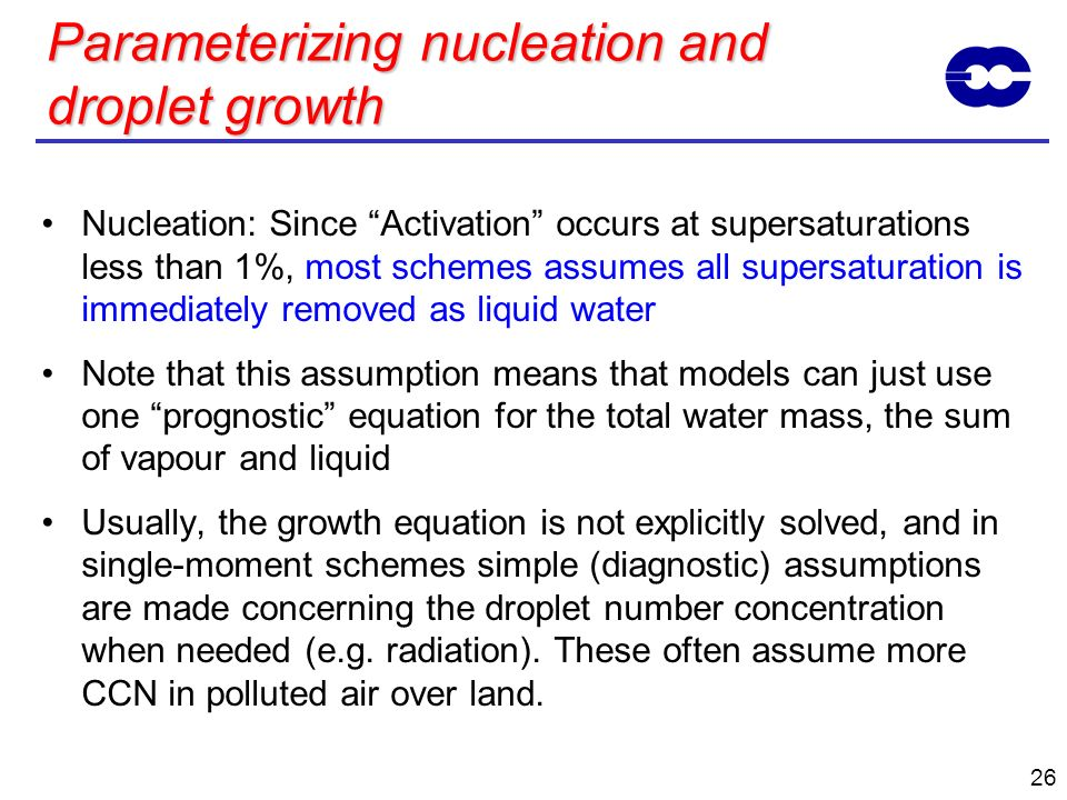 26 Parameterizing nucleation and droplet growth Nucleation: Since Activation occurs at supersaturations less than 1%, most schemes assumes all supersa